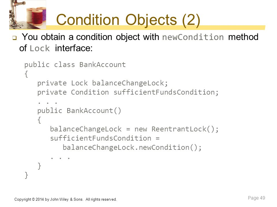 Condition Objects (2) You obtain a condition object with newCondition method of Lock interface: public class BankAccount.