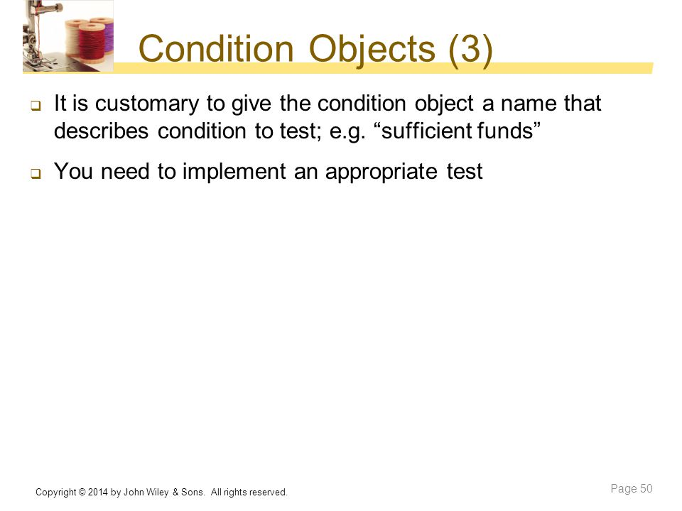 Condition Objects (3) It is customary to give the condition object a name that describes condition to test; e.g. sufficient funds