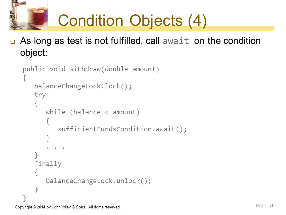Condition Objects (4) As long as test is not fulfilled, call await on the condition object: public void withdraw(double amount)
