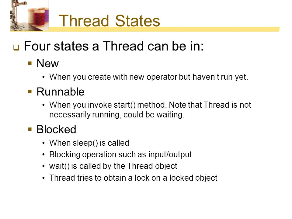 Thread States Four states a Thread can be in: New Runnable Blocked