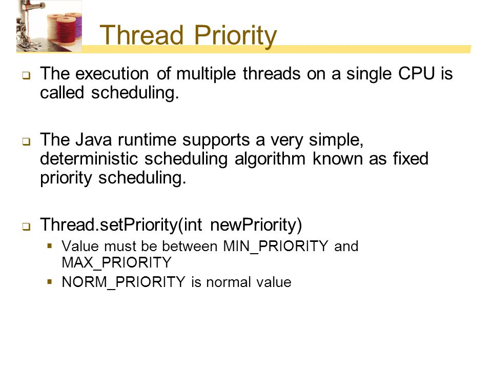 Thread Priority The execution of multiple threads on a single CPU is called scheduling.