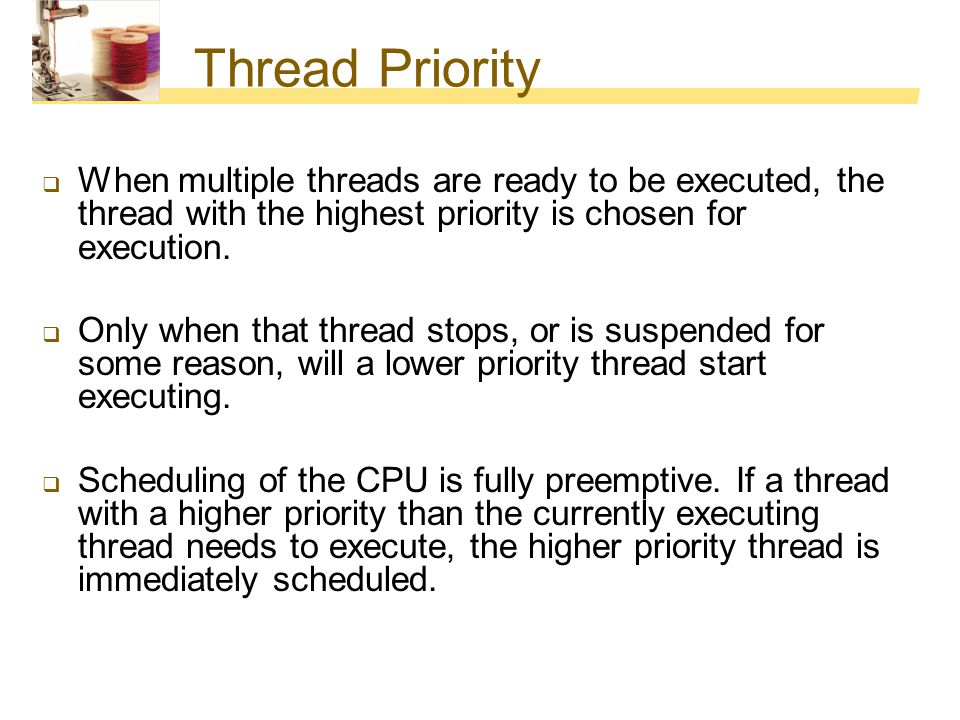 Thread Priority When multiple threads are ready to be executed, the thread with the highest priority is chosen for execution.