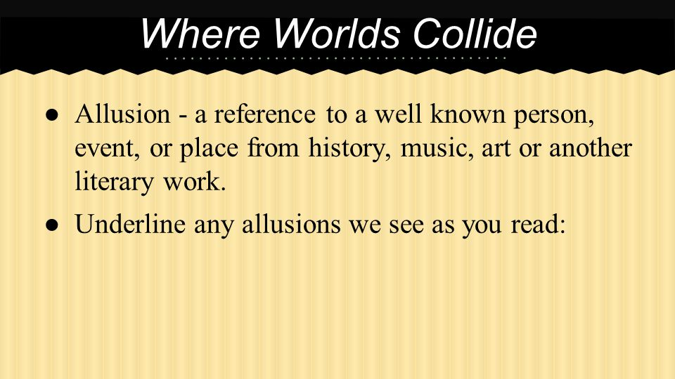 Where Worlds Collide Allusion - a reference to a well known person, event, or place from history, music, art or another literary work.