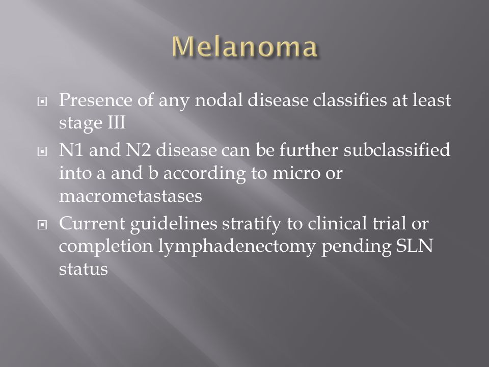 Melanoma Presence of any nodal disease classifies at least stage III