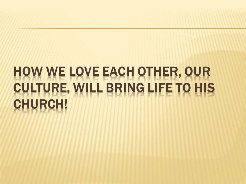 How we love each other, our culture, will bring life to His church!