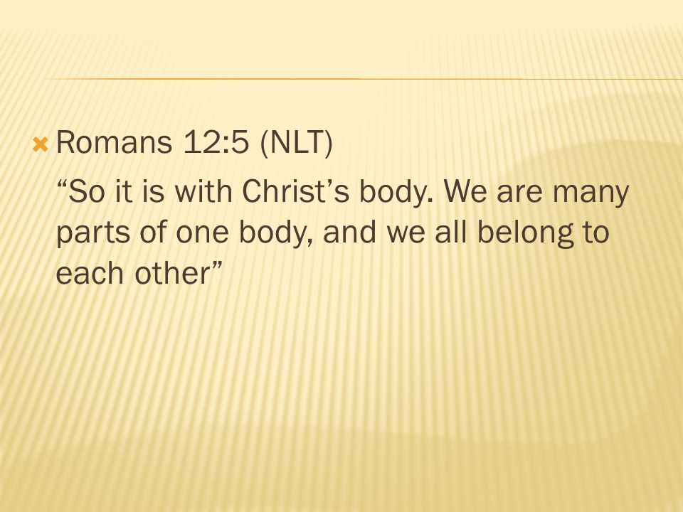 Romans 12:5 (NLT) So it is with Christ's body.