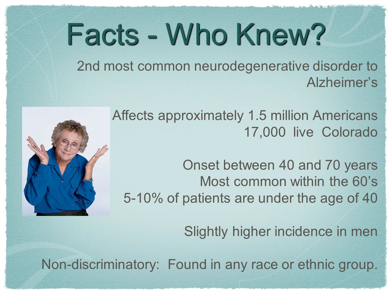 Facts - Who Knew 2nd most common neurodegenerative disorder to Alzheimer's. Affects approximately 1.5 million Americans.