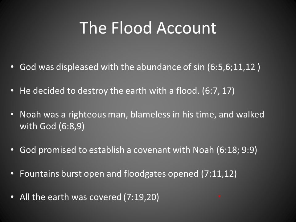 The Flood Account God was displeased with the abundance of sin (6:5,6;11,12 ) He decided to destroy the earth with a flood. (6:7, 17)