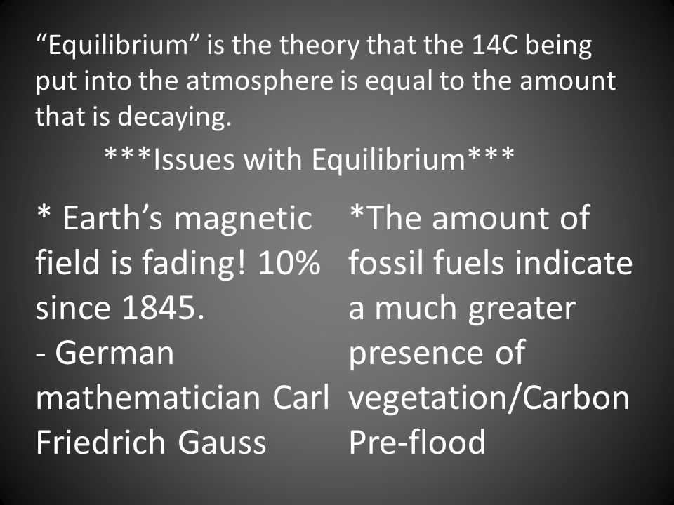 Equilibrium is the theory that the 14C being put into the atmosphere is equal to the amount that is decaying.