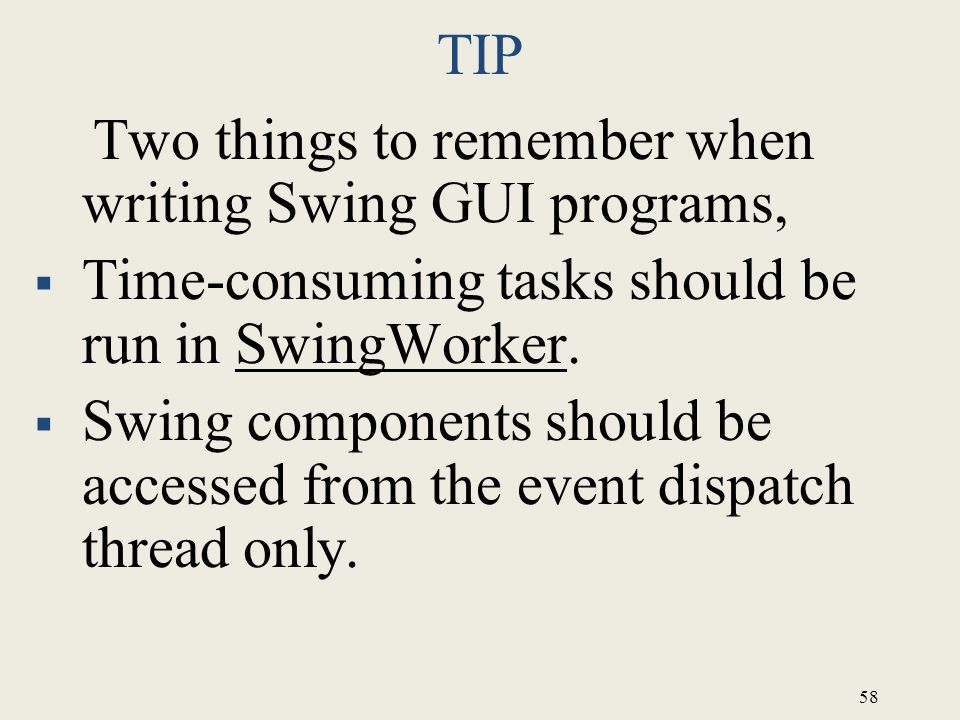 TIP Two things to remember when writing Swing GUI programs, Time-consuming tasks should be run in SwingWorker.