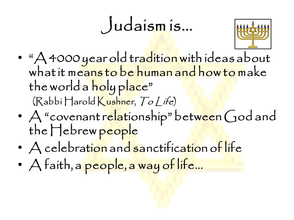 Judaism is… A 4000 year old tradition with ideas about what it means to be human and how to make the world a holy place