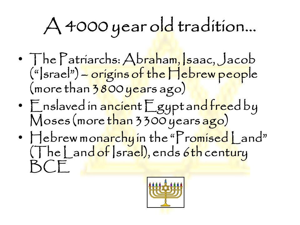 A 4000 year old tradition… The Patriarchs: Abraham, Isaac, Jacob ( Israel ) – origins of the Hebrew people (more than 3800 years ago)
