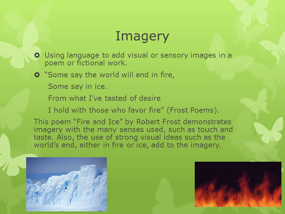 Imagery Using language to add visual or sensory images in a poem or fictional work. Some say the world will end in fire,