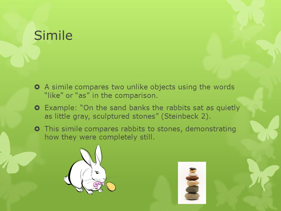 Simile A simile compares two unlike objects using the words like or as in the comparison.