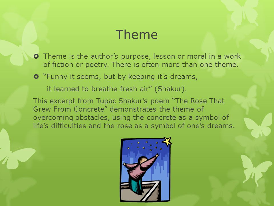 Theme Theme is the author's purpose, lesson or moral in a work of fiction or poetry. There is often more than one theme.