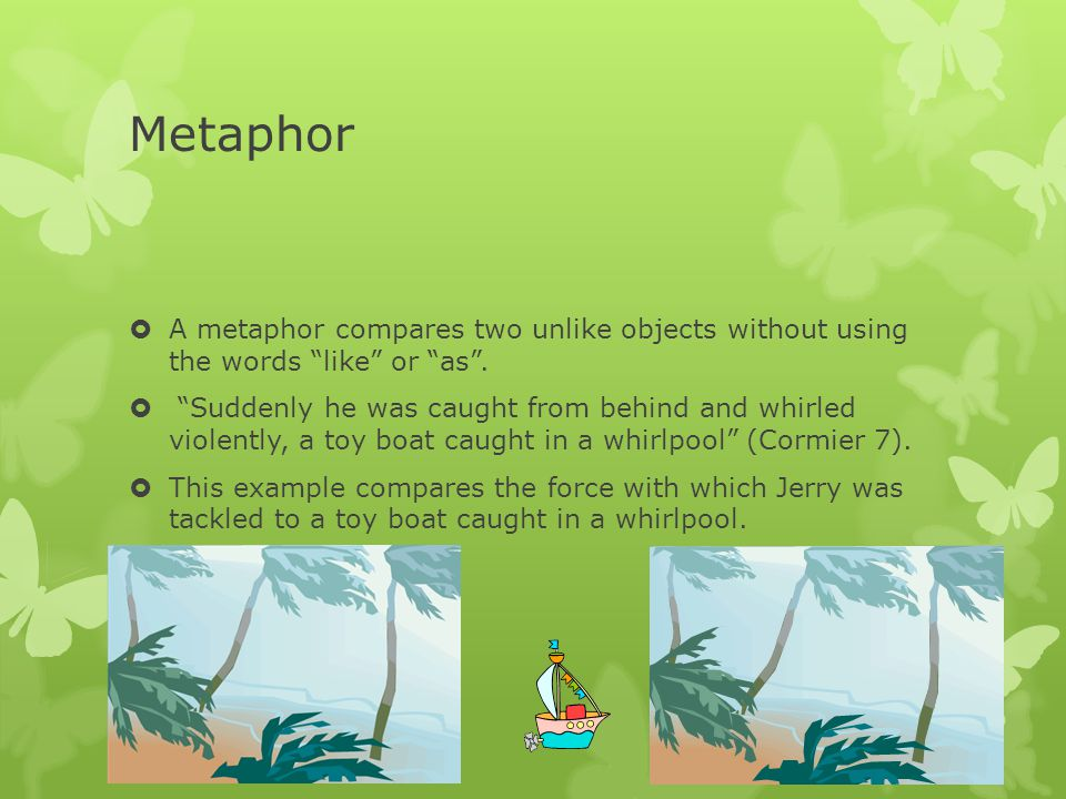 Metaphor A metaphor compares two unlike objects without using the words like or as .