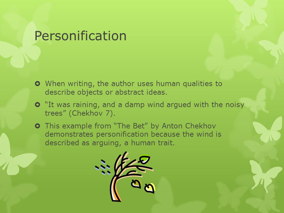 Personification When writing, the author uses human qualities to describe objects or abstract ideas.