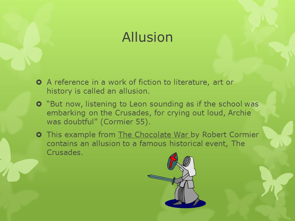 Allusion A reference in a work of fiction to literature, art or history is called an allusion.