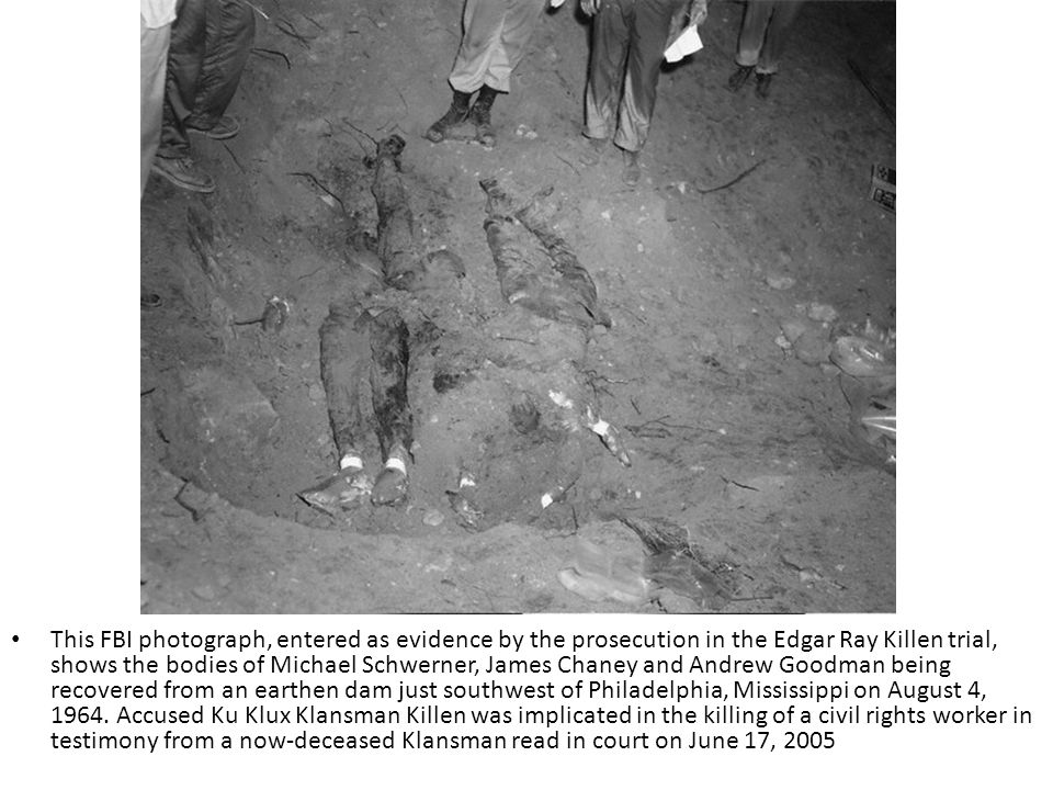 This FBI photograph, entered as evidence by the prosecution in the Edgar Ray Killen trial, shows the bodies of Michael Schwerner, James Chaney and Andrew Goodman being recovered from an earthen dam just southwest of Philadelphia, Mississippi on August 4, 1964.