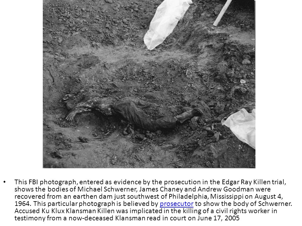 This FBI photograph, entered as evidence by the prosecution in the Edgar Ray Killen trial, shows the bodies of Michael Schwerner, James Chaney and Andrew Goodman were recovered from an earthen dam just southwest of Philadelphia, Mississippi on August 4, 1964.