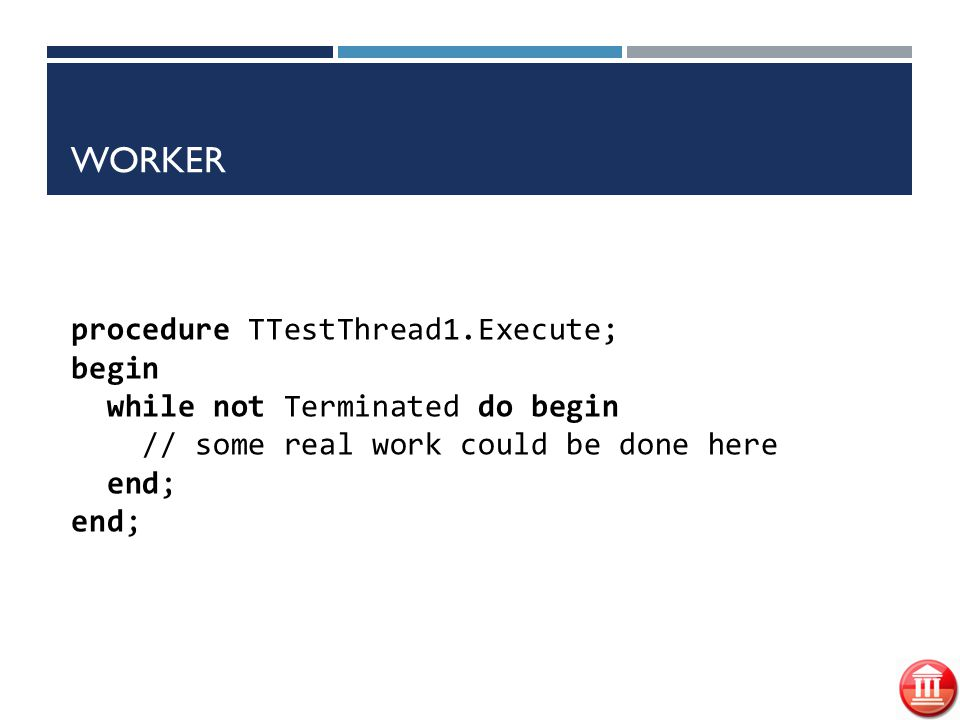 Worker procedure TTestThread1.Execute; begin while not Terminated do begin // some real work could be done here end; end;