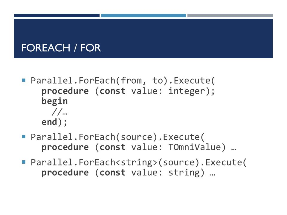 ForEach / For Parallel.ForEach(from, to).Execute( procedure (const value: integer); begin //… end);