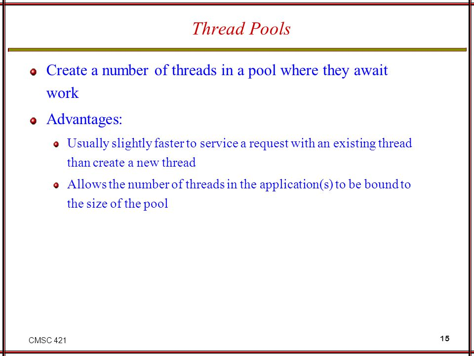 Thread Pools Create a number of threads in a pool where they await work. Advantages: