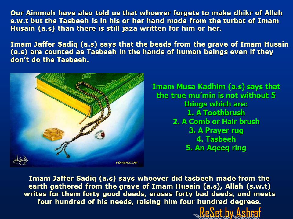 Our Aimmah have also told us that whoever forgets to make dhikr of Allah s.w.t but the Tasbeeh is in his or her hand made from the turbat of Imam Husain (a.s) than there is still jaza written for him or her.