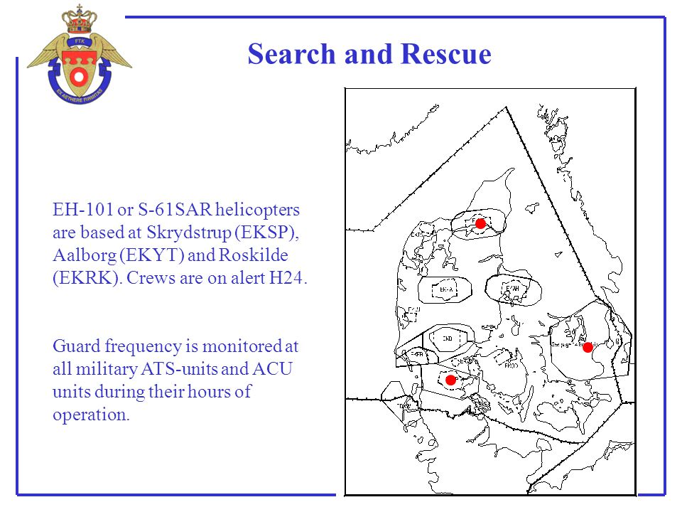 Search and Rescue EH-101 or S-61SAR helicopters are based at Skrydstrup (EKSP), Aalborg (EKYT) and Roskilde (EKRK). Crews are on alert H24.