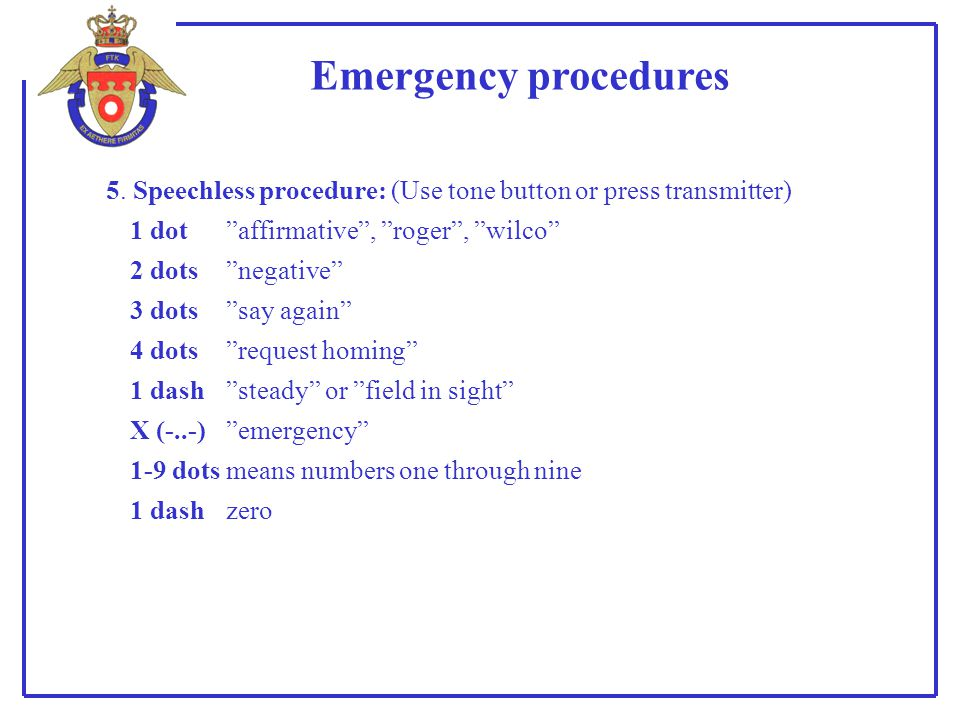 Emergency procedures 5. Speechless procedure: (Use tone button or press transmitter) 1 dot affirmative , roger , wilco