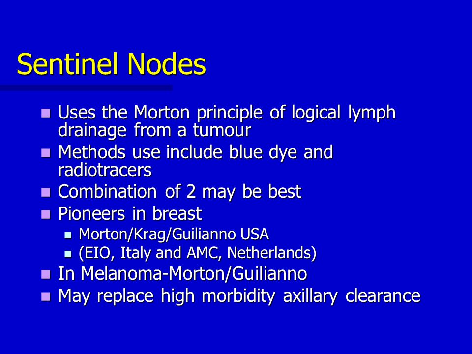 Sentinel Nodes Uses the Morton principle of logical lymph drainage from a tumour. Methods use include blue dye and radiotracers.