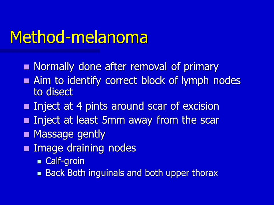 Method-melanoma Normally done after removal of primary