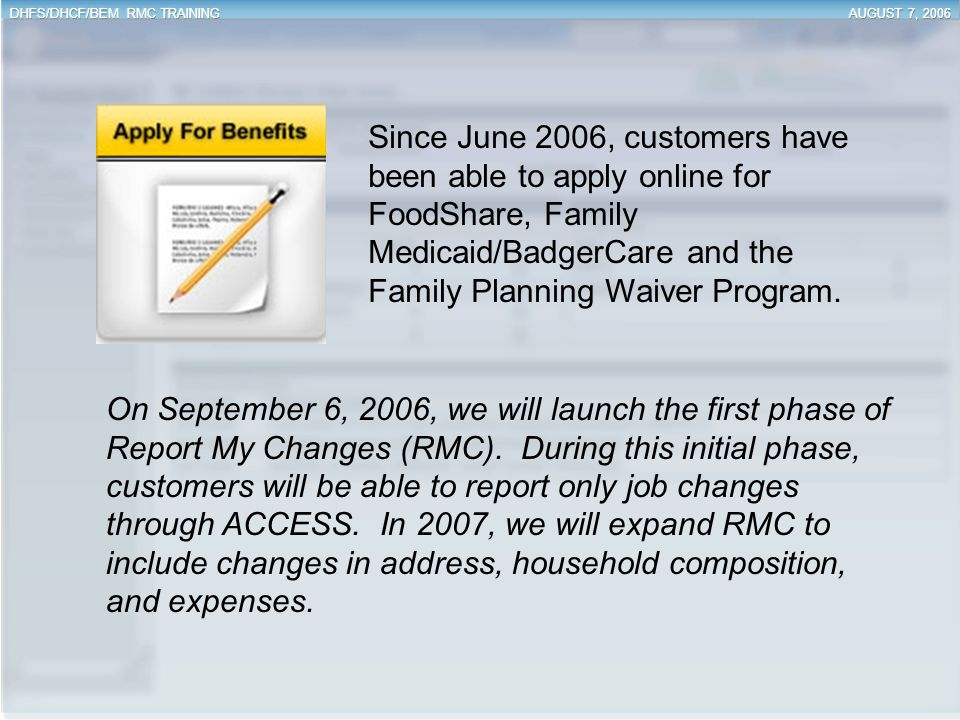 Since June 2006, customers have been able to apply online for FoodShare, Family Medicaid/BadgerCare and the Family Planning Waiver Program.