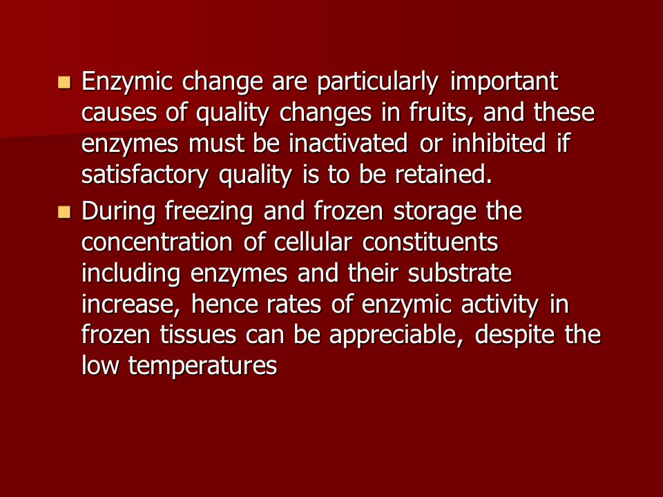 Enzymic change are particularly important causes of quality changes in fruits, and these enzymes must be inactivated or inhibited if satisfactory quality is to be retained.
