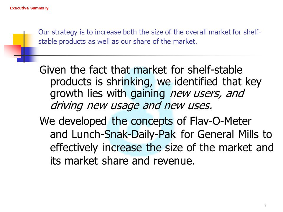 Executive Summary Our strategy is to increase both the size of the overall market for shelf-stable products as well as our share of the market.
