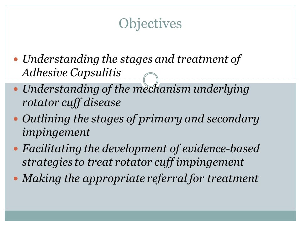 Objectives Understanding the stages and treatment of Adhesive Capsulitis. Understanding of the mechanism underlying rotator cuff disease.
