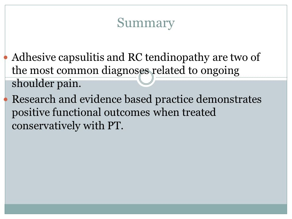 Summary Adhesive capsulitis and RC tendinopathy are two of the most common diagnoses related to ongoing shoulder pain.
