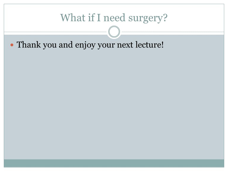 What if I need surgery Thank you and enjoy your next lecture!
