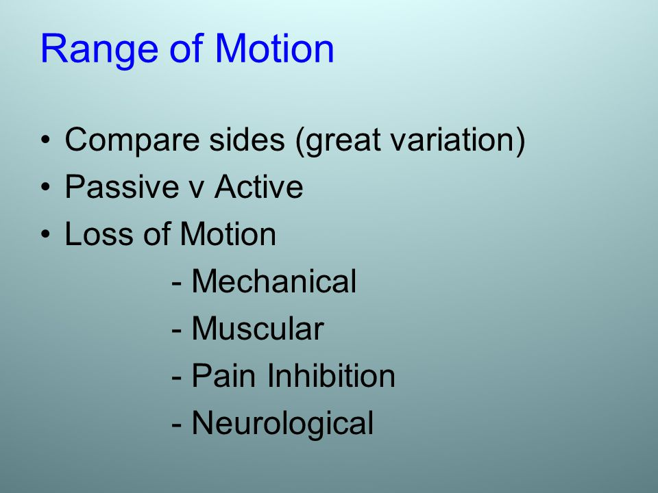 Range of Motion Compare sides (great variation) Passive v Active