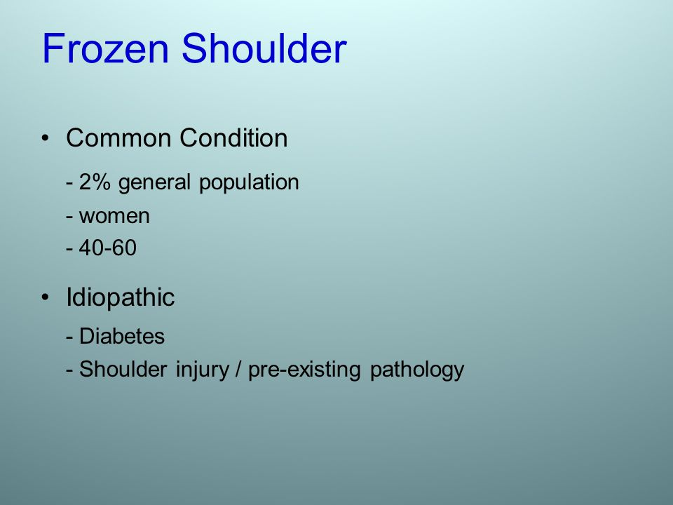 Frozen Shoulder - 2% general population Common Condition Idiopathic