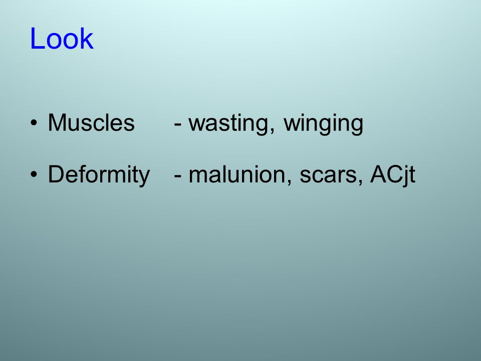 Look Muscles - wasting, winging Deformity - malunion, scars, ACjt