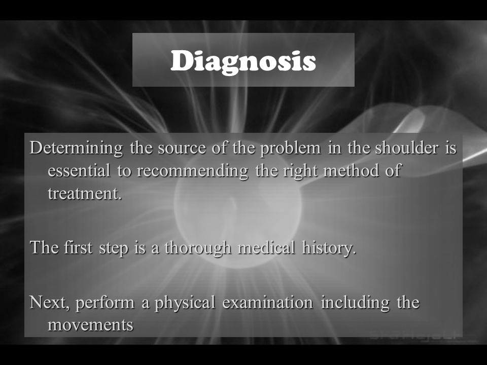 Diagnosis Determining the source of the problem in the shoulder is essential to recommending the right method of treatment.