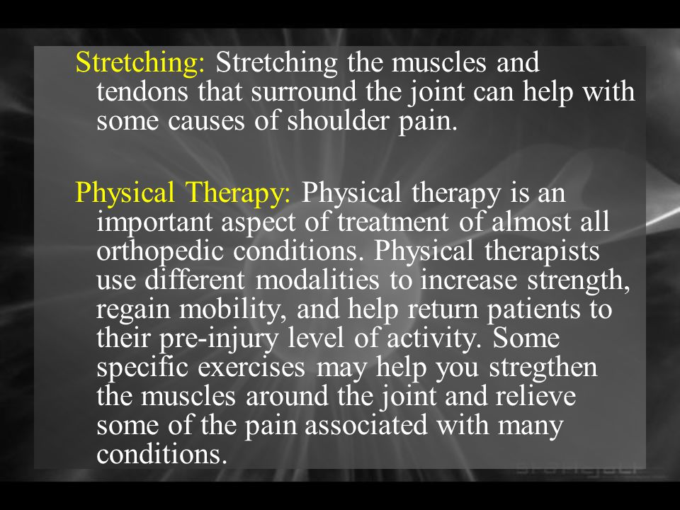 Stretching: Stretching the muscles and tendons that surround the joint can help with some causes of shoulder pain.