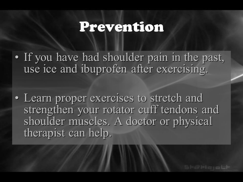 Prevention If you have had shoulder pain in the past, use ice and ibuprofen after exercising.
