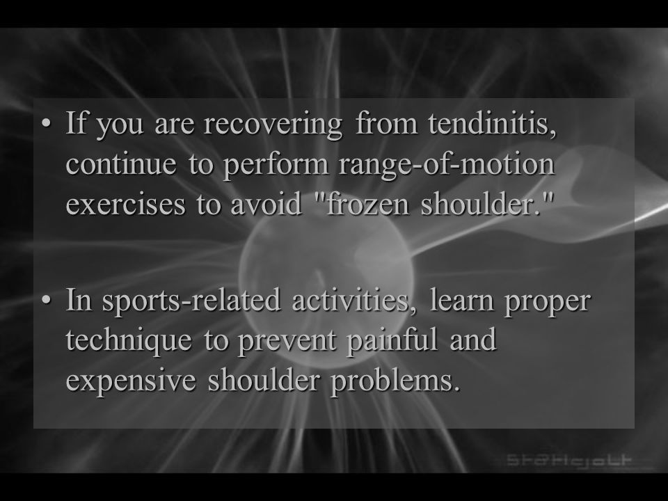If you are recovering from tendinitis, continue to perform range-of-motion exercises to avoid frozen shoulder.