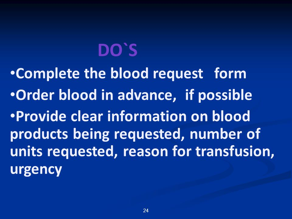 DO`S Complete the blood request form. Order blood in advance, if possible.