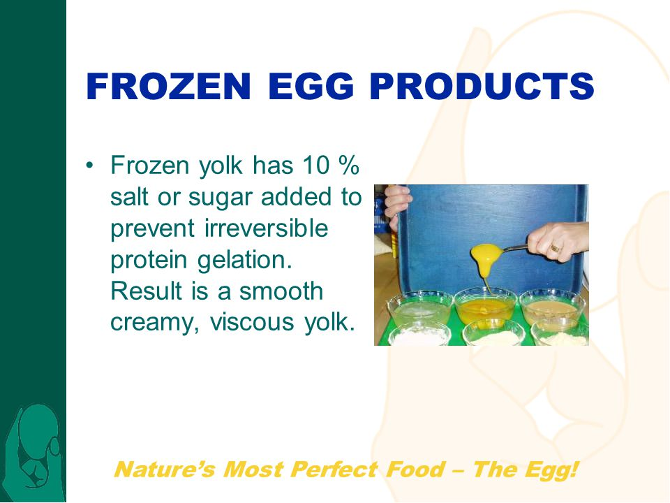 FROZEN EGG PRODUCTS Frozen yolk has 10 % salt or sugar added to prevent irreversible protein gelation.