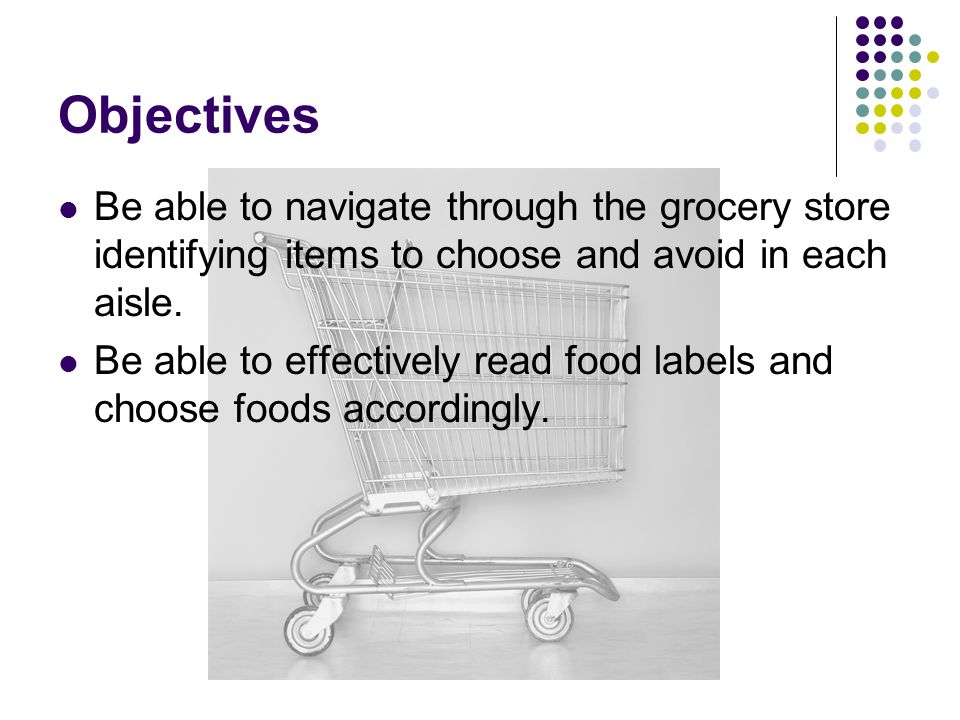 Objectives Be able to navigate through the grocery store identifying items to choose and avoid in each aisle.