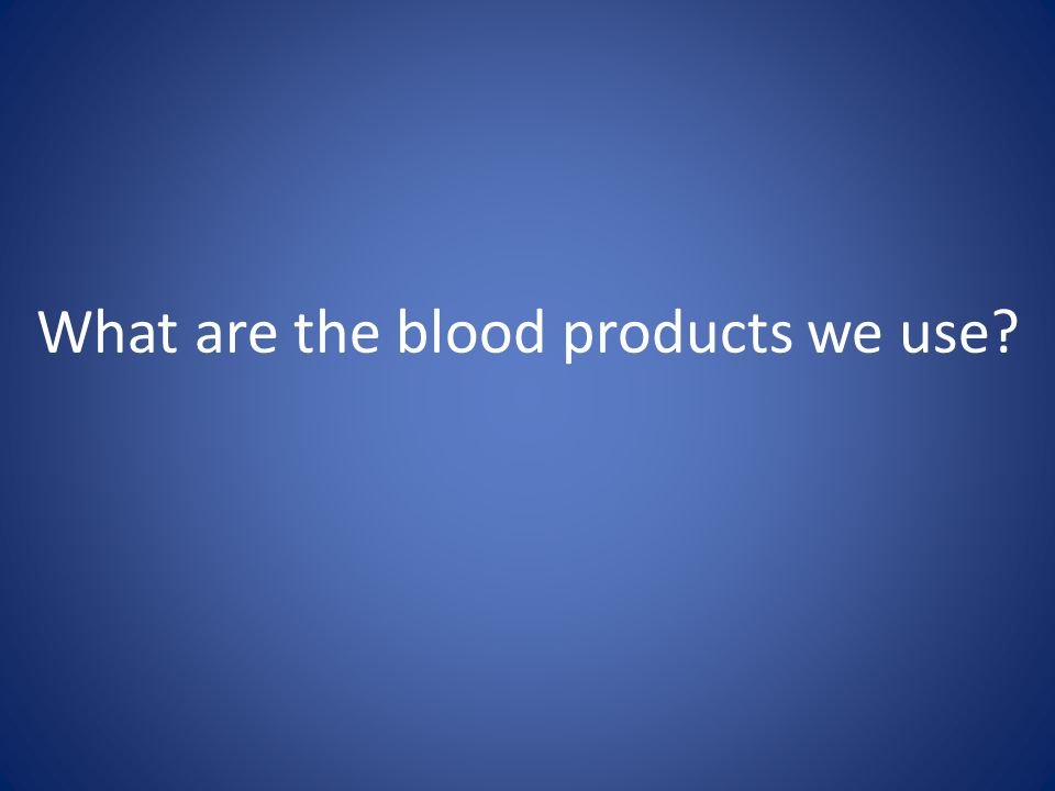 What are the blood products we use