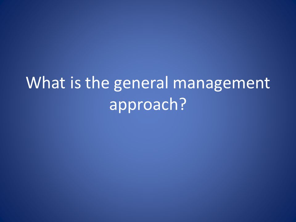 What is the general management approach